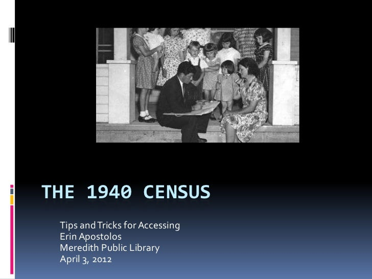 THE 1940 CENSUS Tips and Tricks for Accessing Erin Apostolos Meredith Public Library April 3, 2012