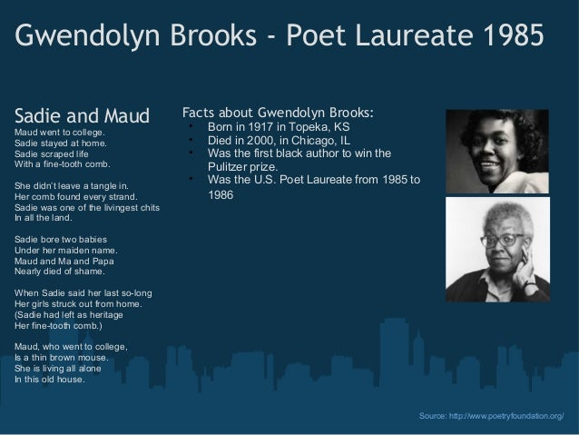 analysis sadie maud gwendolyn brooks Maud went to college / sadie stayed at home / sadie scraped life / with a fine-tooth comb / she didn't leave a tangle in / her comb found every strand / sadie.