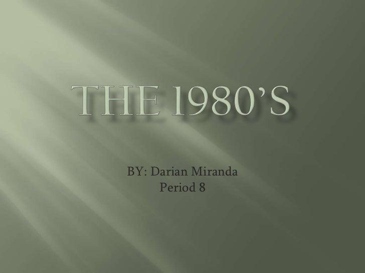 The 1980's <br />BY: Darian Miranda<br />Period 8<br />