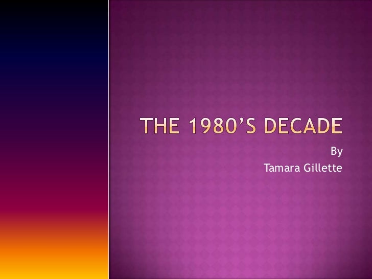 The 1980's decade<br />By <br />Tamara Gillette<br />