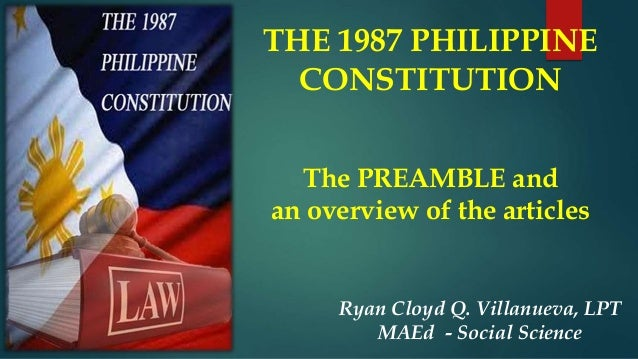 THE 1987 PHILIPPINE CONSTITUTION The PREAMBLE and an overview of the articles Ryan Cloyd Q. Villanueva, LPT MAEd - Social ...
