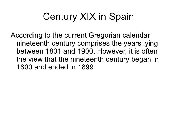 Century XIX in Spain <ul><li>According to the current Gregorian calendar nineteenth century comprises the years lying betw...