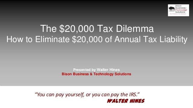 The $20,000 Tax Dilemma How to Eliminate $20,000 of Annual Tax Liability Presented by Walter Hines Bison Business & Techno...