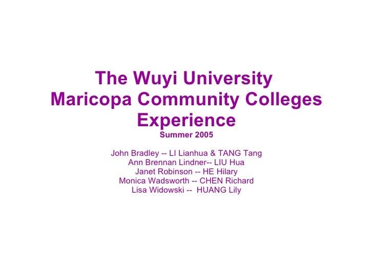 The Wuyi University  Maricopa Community Colleges Experience Summer 2005 John Bradley -- LI Lianhua & TANG Tang Ann Brennan...