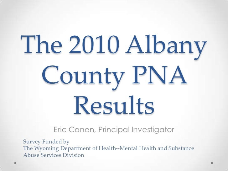 The 2010 Albany County PNA    Results          Eric Canen, Principal InvestigatorSurvey Funded byThe Wyoming Department of...