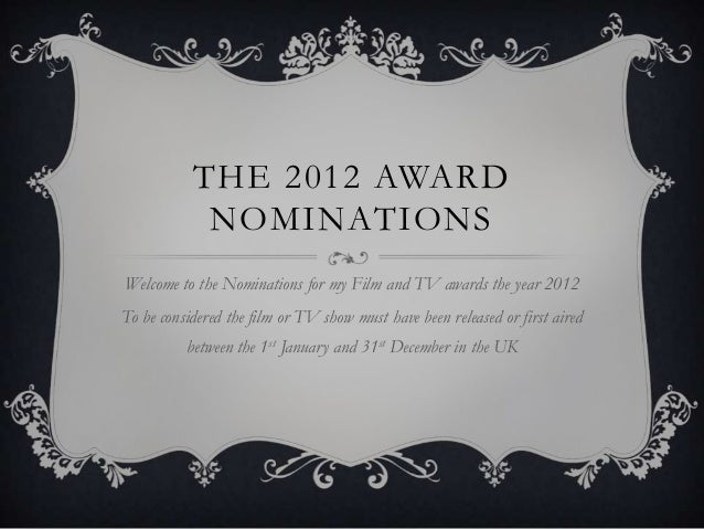 THE 2012 AWARD            NOMINATIONSWelcome to the Nominations for my Film and TV awards the year 2012To be considered th...