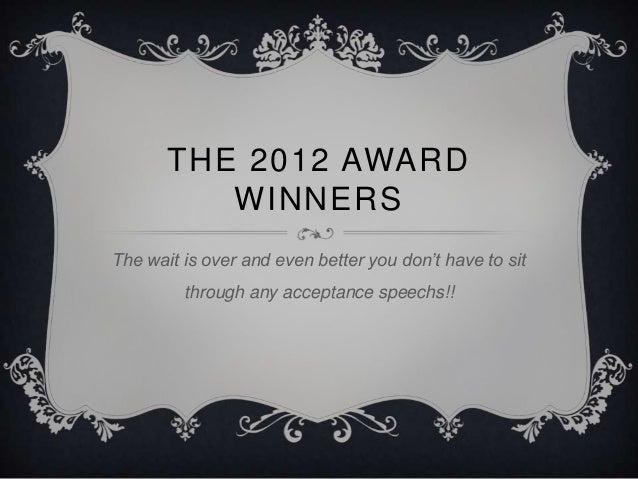 THE 2012 AWARD          WINNERSThe wait is over and even better you don't have to sit         through any acceptance speec...