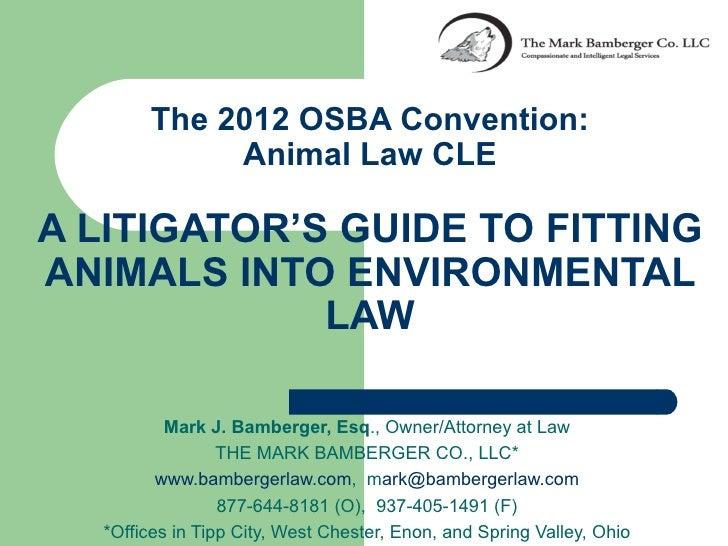 The 2012 OSBA Convention:            Animal Law CLEA LITIGATOR'S GUIDE TO FITTINGANIMALS INTO ENVIRONMENTAL             LA...