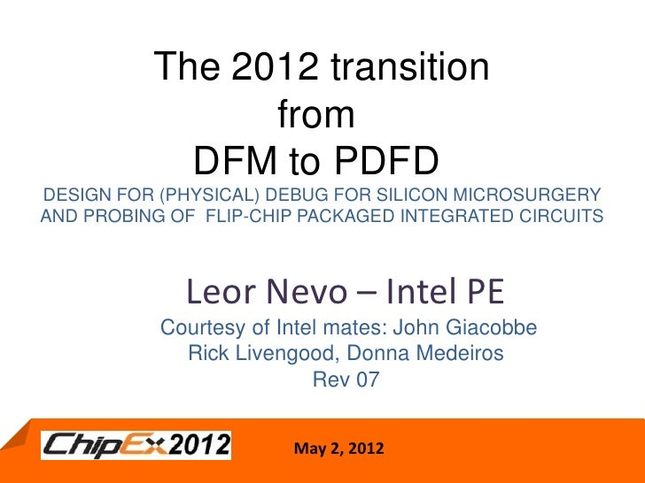 The 2012 transition                from            DFM to PDFDDESIGN FOR (PHYSICAL) DEBUG FOR SILICON MICROSURGERYAND PROB...