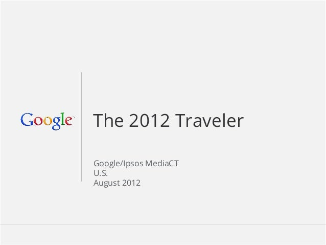 Google Confidential and Proprietary 11 The 2012 Traveler Google/Ipsos MediaCT U.S. August 2012