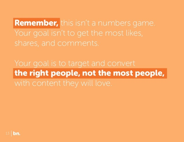 Remember, this isn't a numbers game. Your goal isn't to get the most likes, shares, and comments. Your goal is to target a...