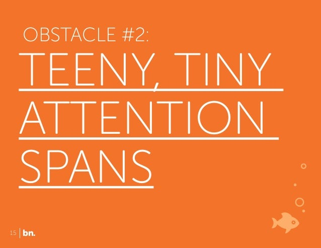 OBSTACLE #2:  TEENY, TINY ATTENTION SPANS 15  bn.