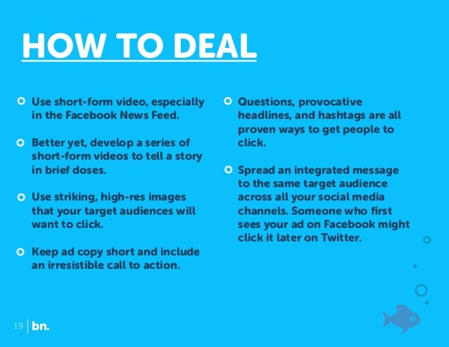HOW TO DEAL Use short-form video, especially in the Facebook News Feed. Better yet, develop a series of short-form videos ...