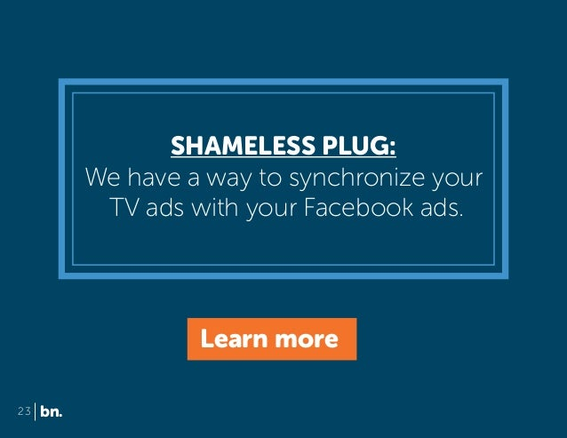 SHAMELESS PLUG: We have a way to synchronize your TV ads with your Facebook ads.  Learn more 23  bn.
