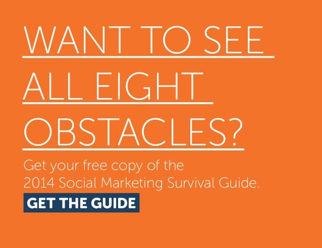 WANT TO SEE ALL EIGHT OBSTACLES? Get your free copy of the 2014 Social Marketing Survival Guide. GET THE GUIDE