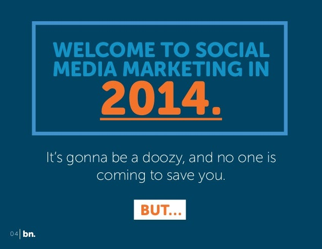 WELCOME TO SOCIAL MEDIA MARKETING IN  2014.  It's gonna be a doozy, and no one is coming to save you. BUT… 04  bn.