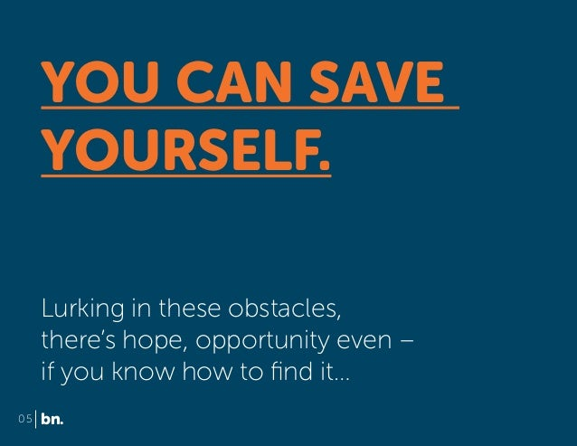 YOU CAN SAVE YOURSELF. Lurking in these obstacles, there's hope, opportunity even – if you know how to find it… 05  bn.