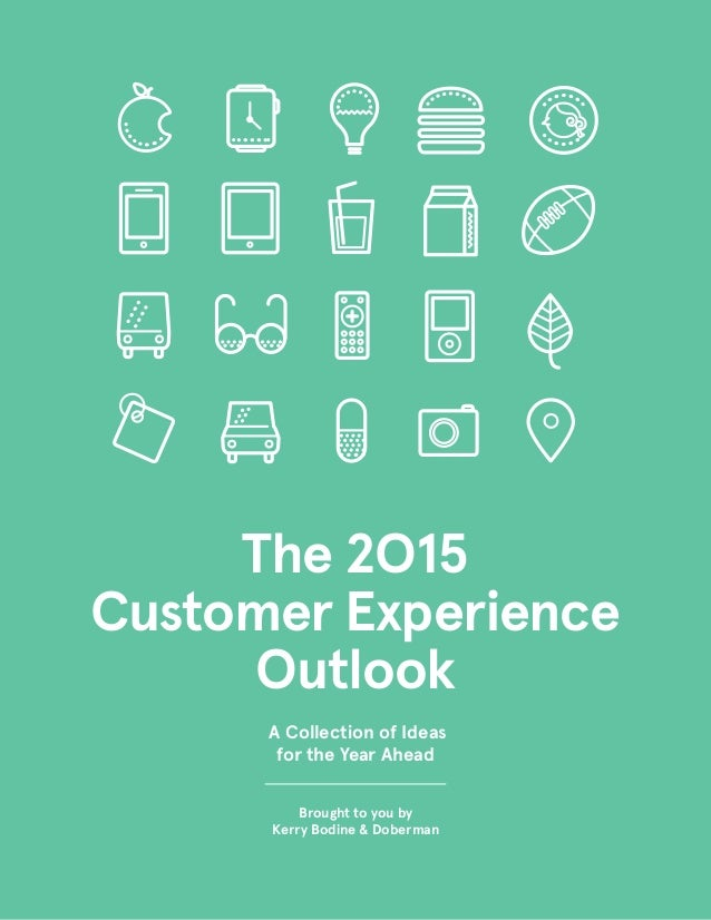 The 2O15 Customer Experience Outlook Brought to you by Kerry Bodine & Doberman A Collection of Ideas for the Year Ahead