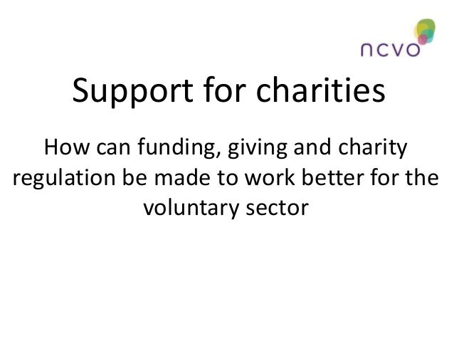 Support for charities How can funding, giving and charity regulation be made to work better for the voluntary sector
