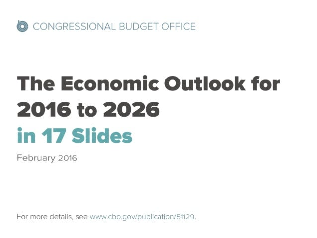 @ CONGRESSIONAL BUDGET OFFICE  The Economic Outlook for 2016 to 2026 in 17 Slides  February 2016  For more details,  see w...