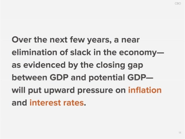 CBO  Over the next few years,  a near elimination of slack in the economy- as evidenced by the closing gap between GDP and...
