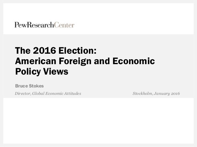 The 2016 Election: American Foreign and Economic Policy Views Bruce Stokes Director, Global Economic Attitudes Stockholm, ...