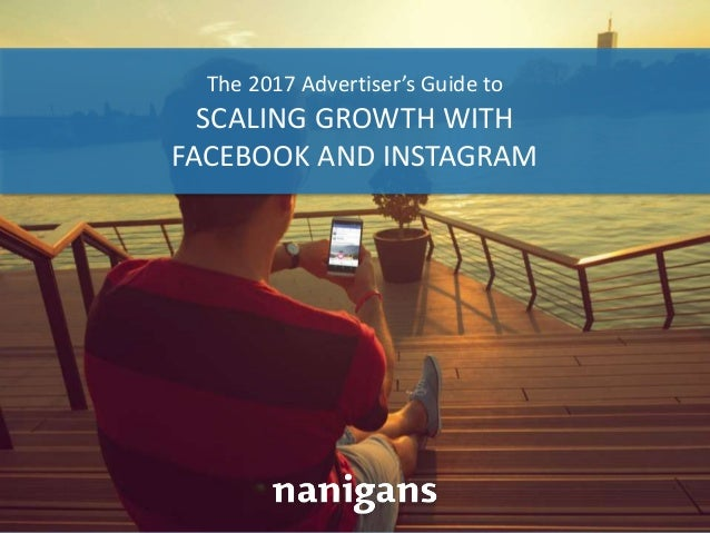 Advertising Automation Software The 2017 Advertiser's Guide to SCALING GROWTH WITH FACEBOOK AND INSTAGRAM