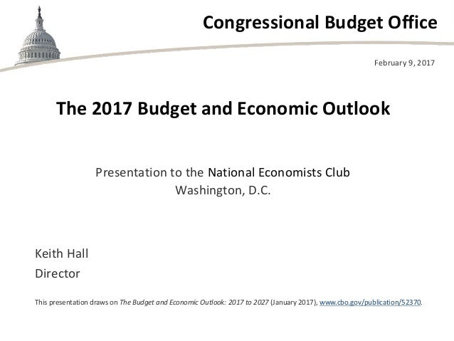 Congressional Budget Office The 2017 Budget and Economic Outlook Presentation to the National Economists Club Washington, ...