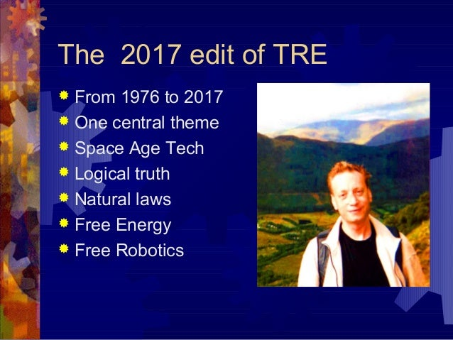 The 2017 edit of TRE  From 1976 to 2017  One central theme  Space Age Tech  Logical truth  Natural laws  Free Energy...