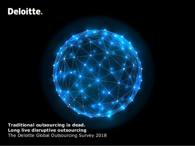 Traditional outsourcing is dead. Long live disruptive outsourcing The Deloitte Global Outsourcing Survey 2018
