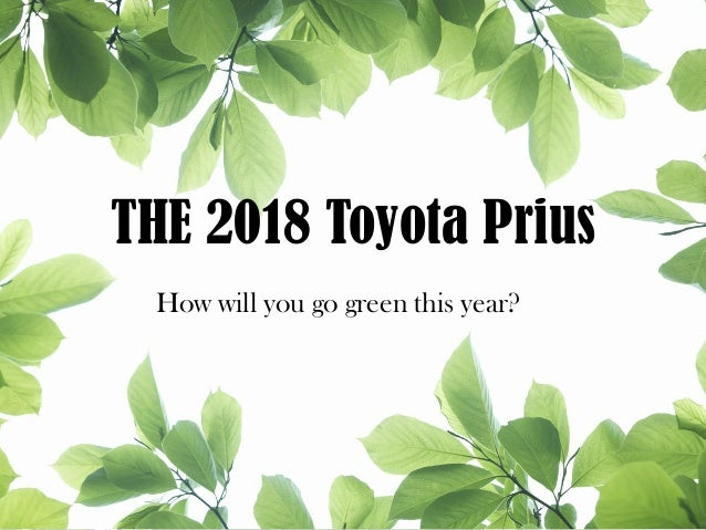 THE 2018 Toyota Prius How will you go green this year?