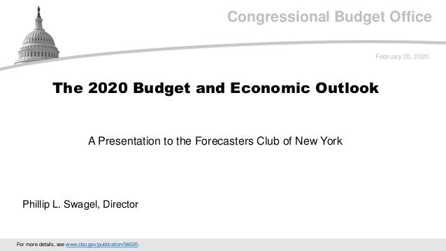 Congressional Budget Office A Presentation to the Forecasters Club of New York February 20, 2020 Phillip L. Swagel, Direct...