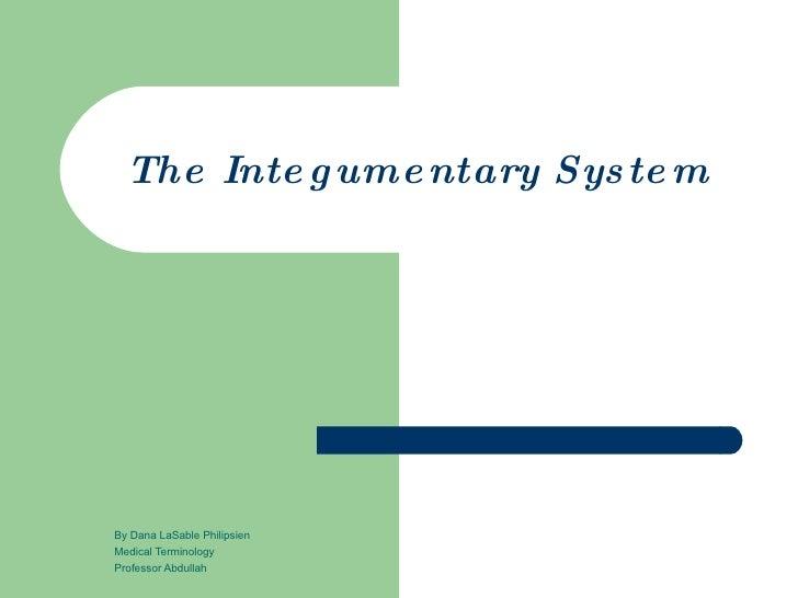 The Integumentary System By Dana LaSable Philipsien Medical Terminology Professor Abdullah
