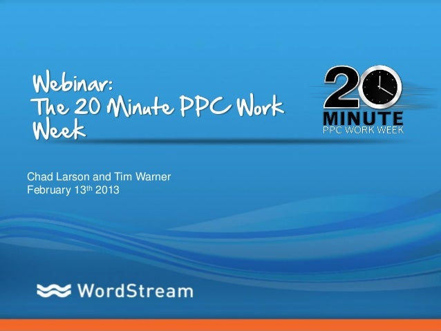 Webinar:The 20 Minute PPC WorkWeekChad Larson and Tim WarnerFebruary 13th 2013                             CONFIDENTIAL – ...