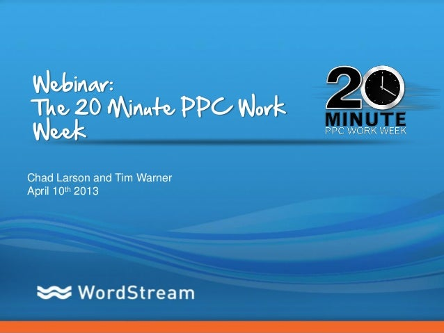 Webinar:The 20 Minute PPC WorkWeekChad Larson and Tim WarnerApril 10th 2013                             CONFIDENTIAL – DO ...