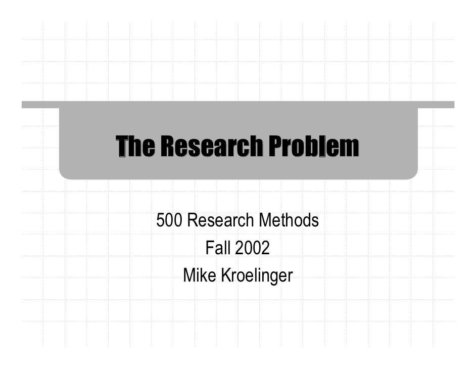 The Research Problem   500 Research Methods         Fall 2002      Mike Kroelinger