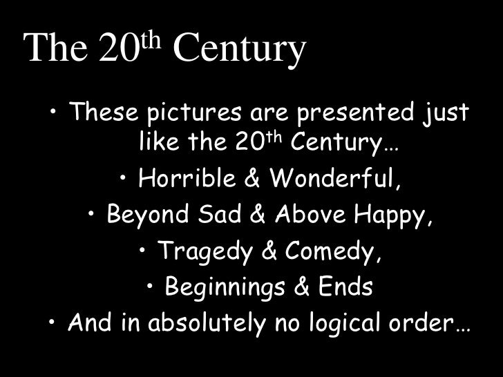 The   20 th   Century • These pictures are presented just         like the 20th Century…       • Horrible & Wonderful,    ...