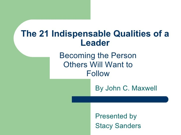 The 21 Indispensable Qualities of a Leader Becoming the Person Others Will Want to Follow By John C. Maxwell Presented by ...