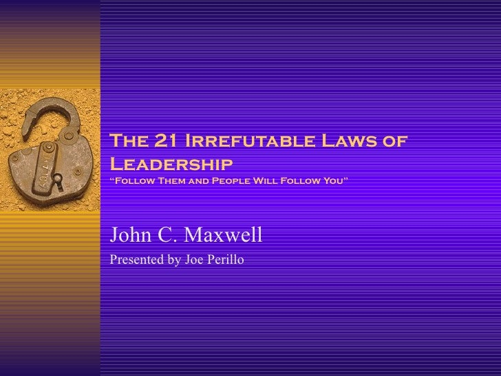 "The 21 Irrefutable Laws of Leadership ""Follow Them and People Will Follow You"" John C. Maxwell Presented by Joe Perillo"