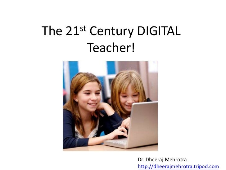 The 21st Century DIGITAL Teacher!<br />Dr. DheerajMehrotra<br />http://dheerajmehrotra.tripod.com<br />