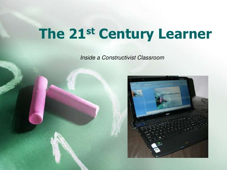The 21st Century Learner<br />Inside a Constructivist Classroom<br />
