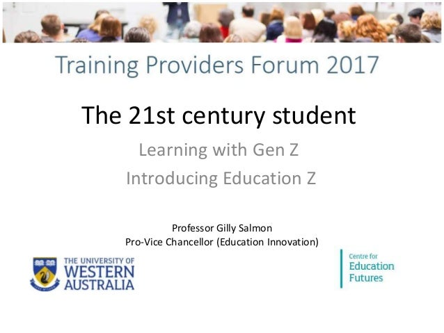 The 21st century student Learning with Gen Z Introducing Education Z Professor Gilly Salmon Pro-Vice Chancellor (Education...