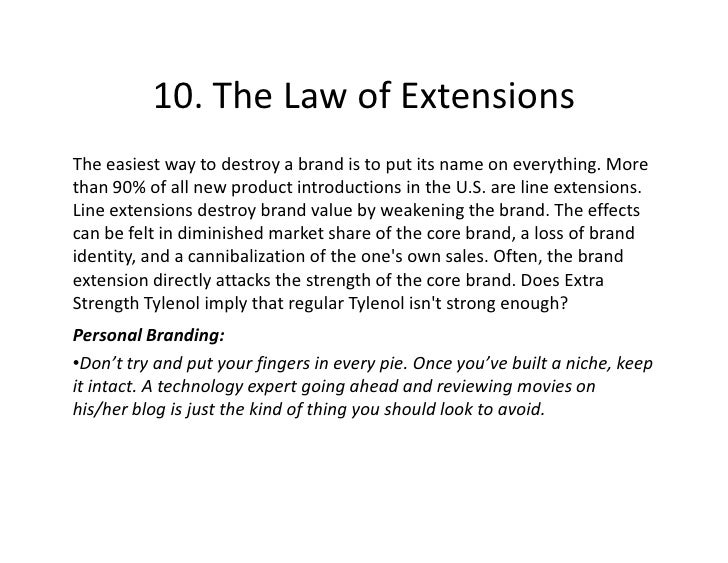10. The Law of Extensions The easiest way to destroy a brand is to put its name on everything. More than 90% of all new pr...