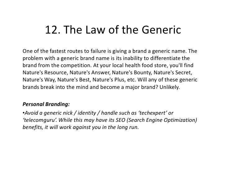 12. The Law of the Generic One of the fastest routes to failure is giving a brand a generic name. The problem with a gener...