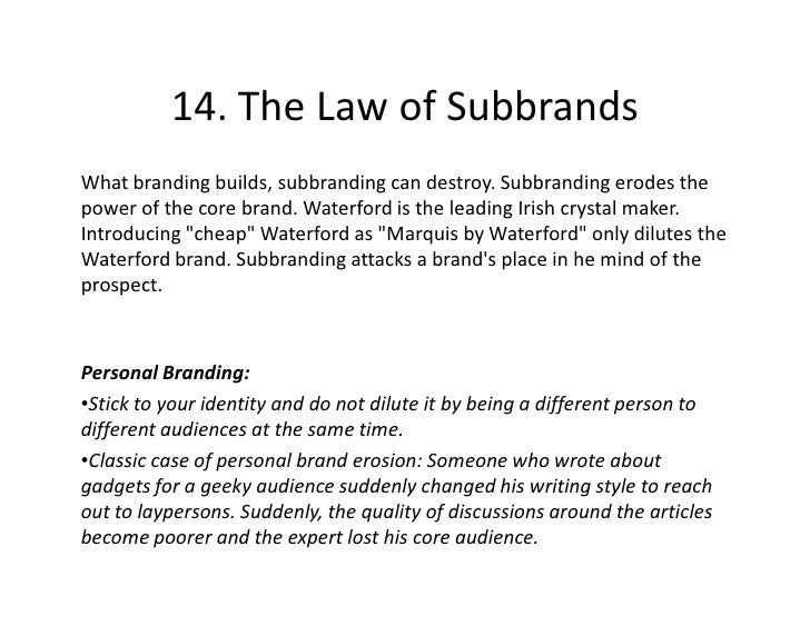 14. The Law of Subbrands What branding builds, subbranding can destroy. Subbranding erodes the power of the core brand. Wa...