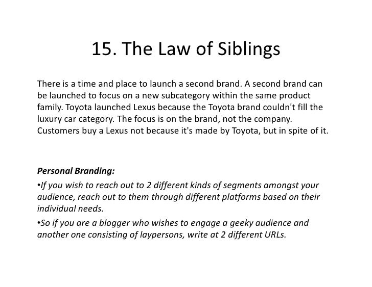 15. The Law of Siblings There is a time and place to launch a second brand. A second brand can be launched to focus on a n...