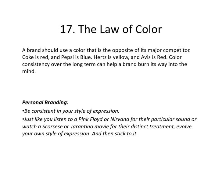 17. The Law of Color A brand should use a color that is the opposite of its major competitor. Coke is red, and Pepsi is Bl...