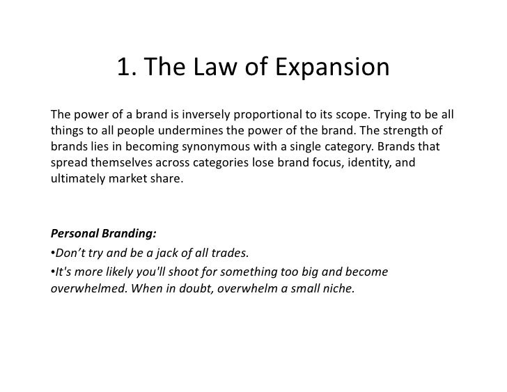 1. The Law of Expansion The power of a brand is inversely proportional to its scope. Trying to be all things to all people...