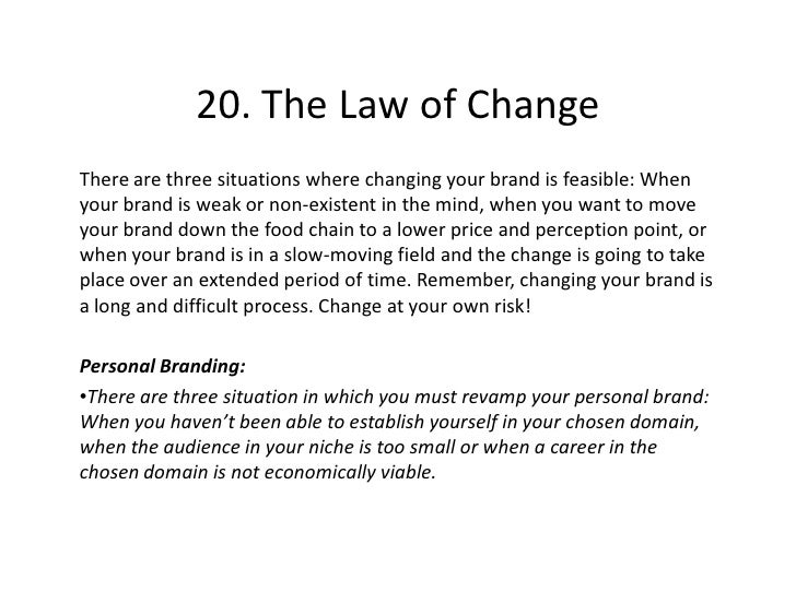 20. The Law of Change There are three situations where changing your brand is feasible: When your brand is weak or non-exi...