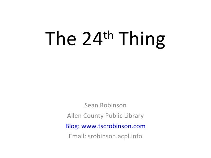 The 24 th  Thing Sean Robinson Allen County Public Library Blog: www.tscrobinson.com Email: srobinson.acpl.info